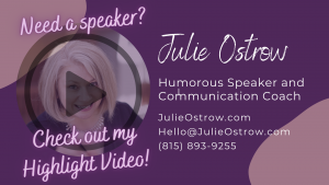 Need a humorous speaker? Contact Julie Ostrow at Hello@JulieOstrow.com or (815) 893-9255